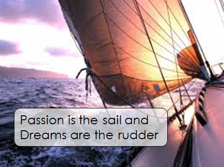 Passion is the sail and Dreams are the rudder